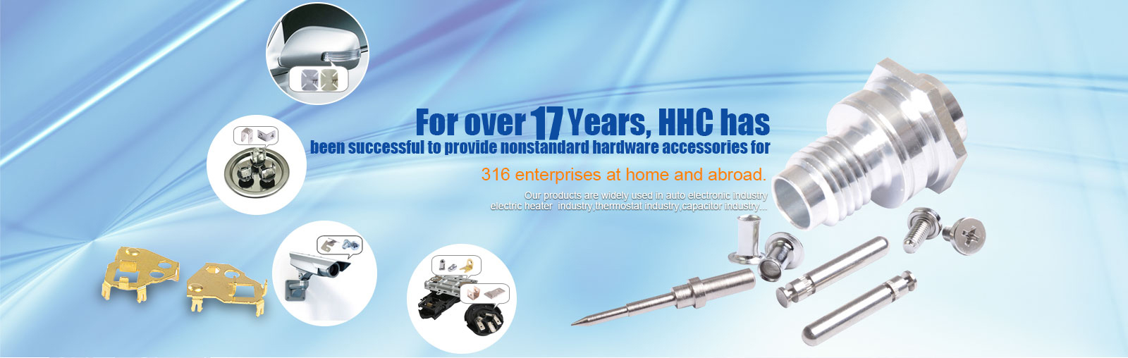 For over 17 years,HHC has been successful for 316 enterprises at home and abroad to provide non-standard hardware accessories.